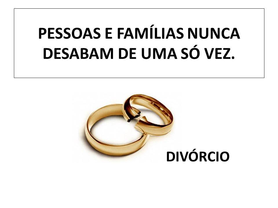 PESSOAS E FAMÍLIAS NUNCA DESABAM DE UMA SÓ VEZ.