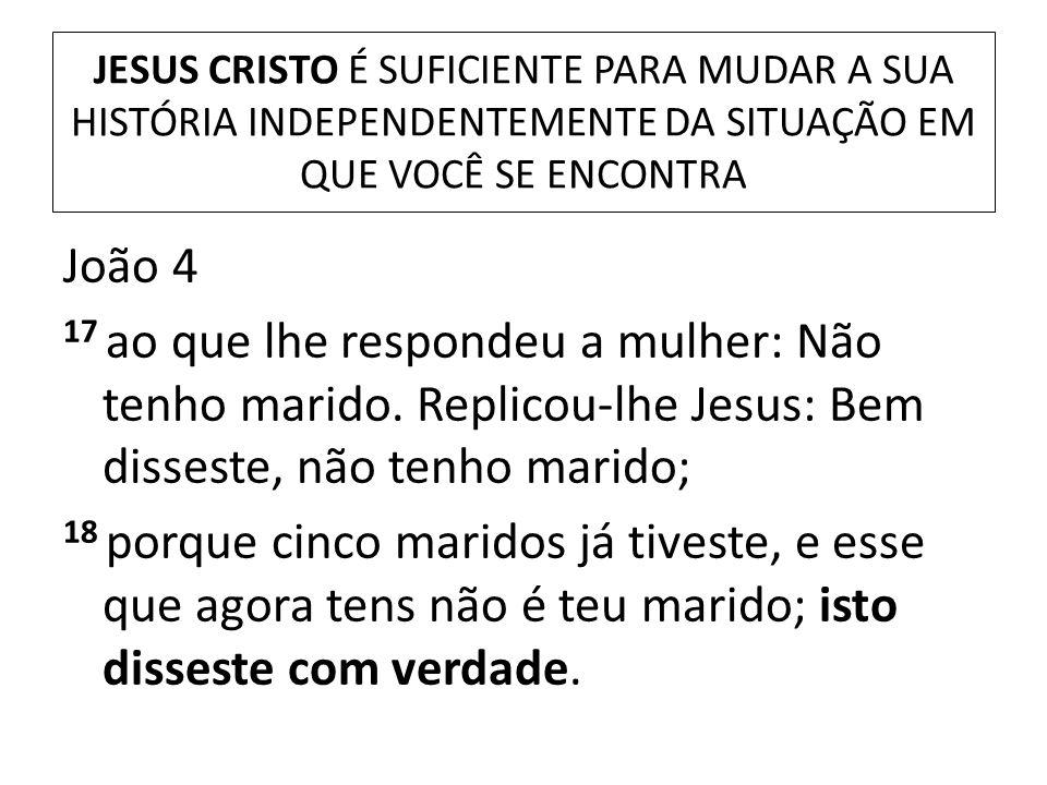 JESUS CRISTO É SUFICIENTE PARA MUDAR A SUA HISTÓRIA INDEPENDENTEMENTE DA SITUAÇÃO EM QUE VOCÊ SE ENCONTRA