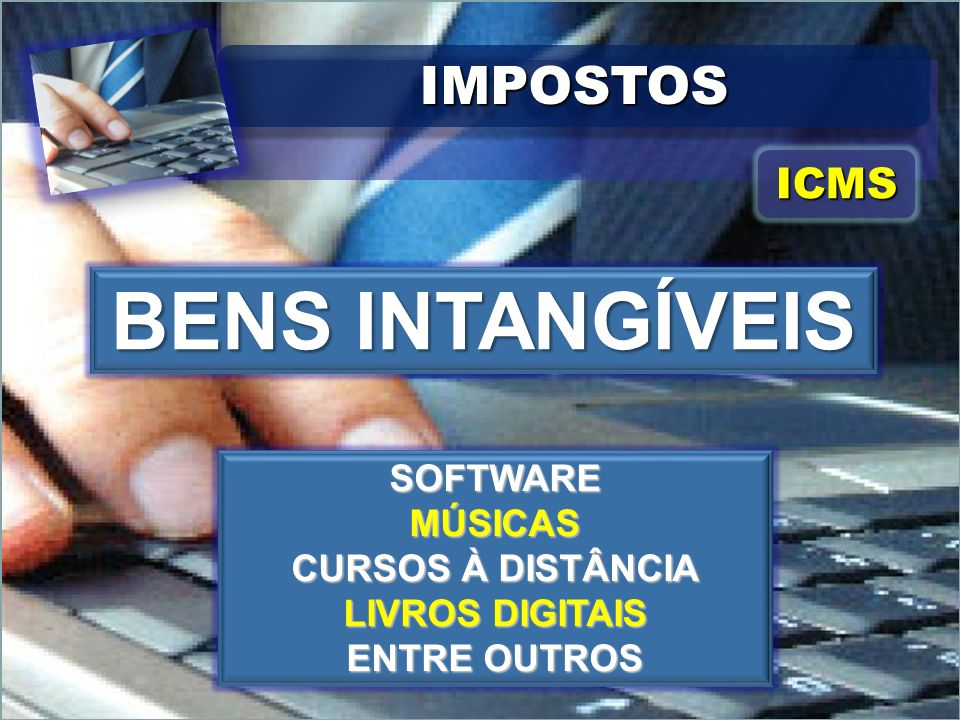 BENS INTANGÍVEIS IMPOSTOS ICMS SOFTWARE MÚSICAS CURSOS À DISTÂNCIA