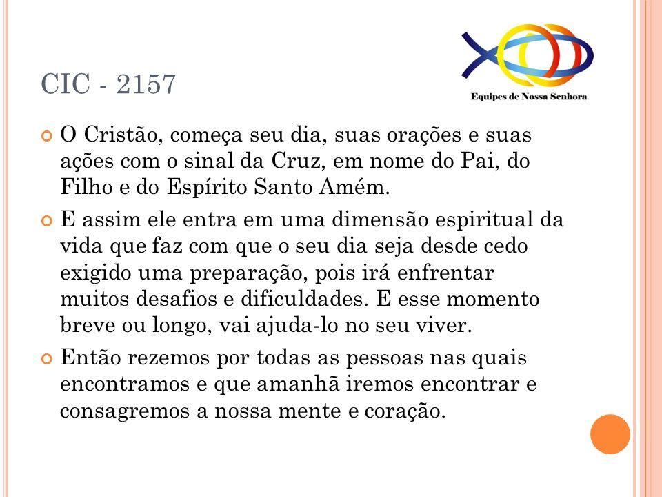 CIC - 2157 O Cristão, começa seu dia, suas orações e suas ações com o sinal da Cruz, em nome do Pai, do Filho e do Espírito Santo Amém.