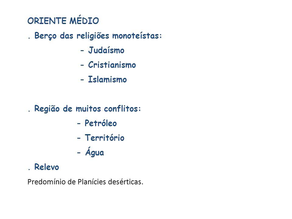 ORIENTE MÉDIO . Berço das religiões monoteístas: - Judaísmo. - Cristianismo. - Islamismo. . Região de muitos conflitos: