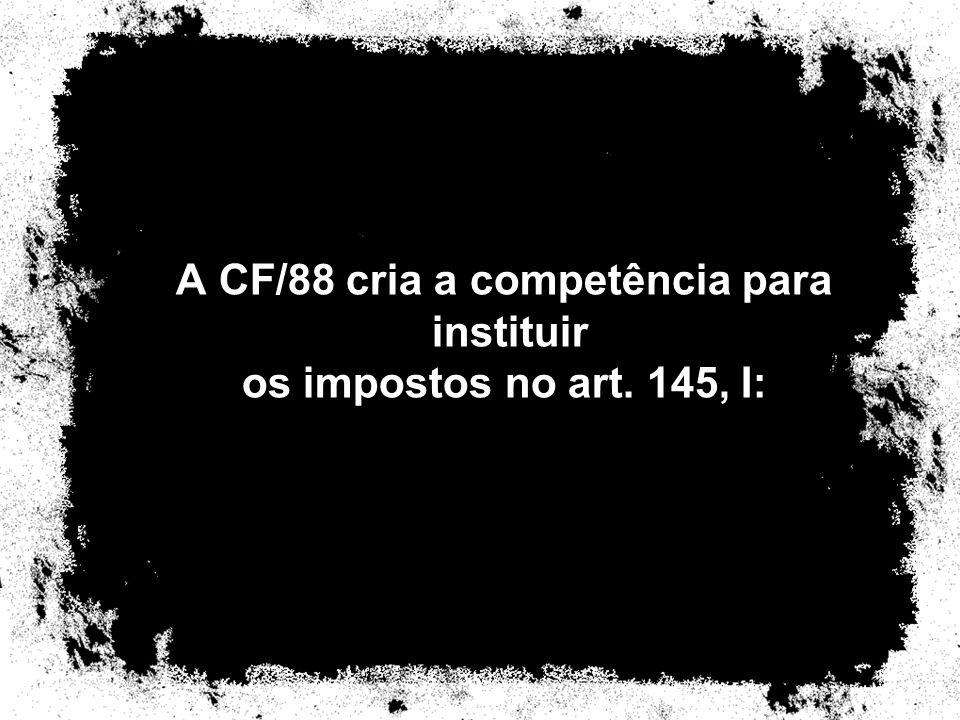 A CF/88 cria a competência para instituir os impostos no art. 145, I: