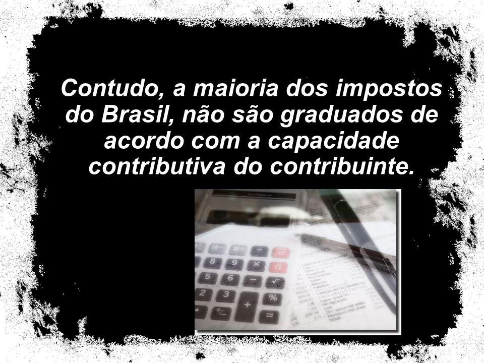 Contudo, a maioria dos impostos do Brasil, não são graduados de acordo com a capacidade contributiva do contribuinte.