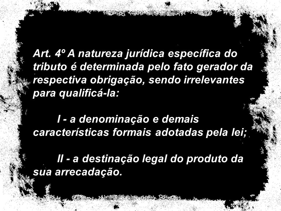 Art. 4º A natureza jurídica específica do tributo é determinada pelo fato gerador da respectiva obrigação, sendo irrelevantes para qualificá-la: