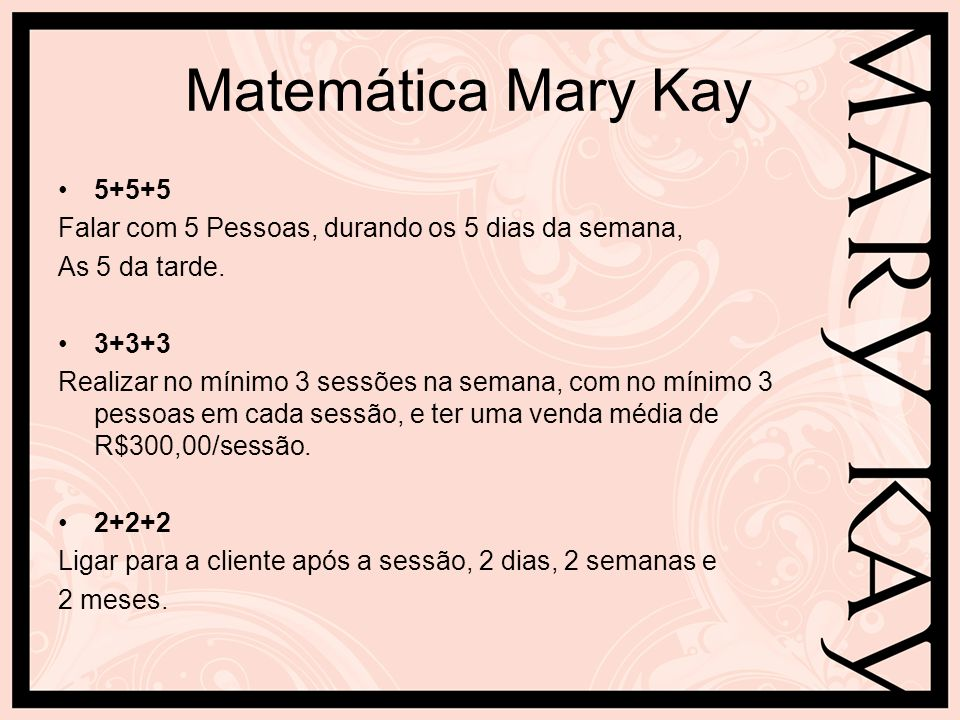 Matemática Mary Kay 5+5+5. Falar com 5 Pessoas, durando os 5 dias da semana, As 5 da tarde. 3+3+3.