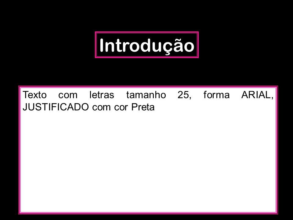Introdução Texto com letras tamanho 25, forma ARIAL, JUSTIFICADO com cor Preta.