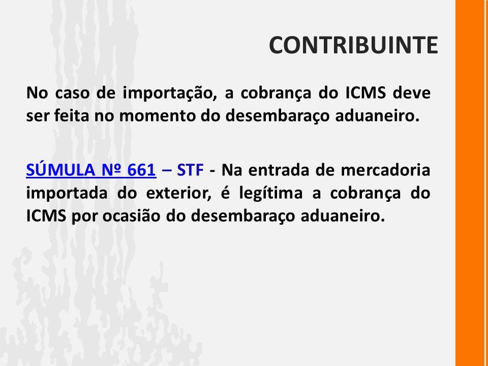 CONTRIBUINTENo caso de importação, a cobrança do ICMS deve ser feita no momento do desembaraço aduaneiro.