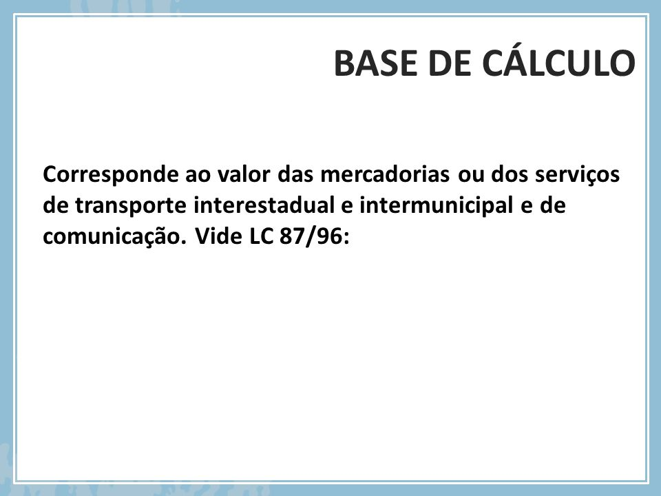 BASE DE CÁLCULO Corresponde ao valor das mercadorias ou dos serviços de transporte interestadual e intermunicipal e de comunicação. Vide LC 87/96: