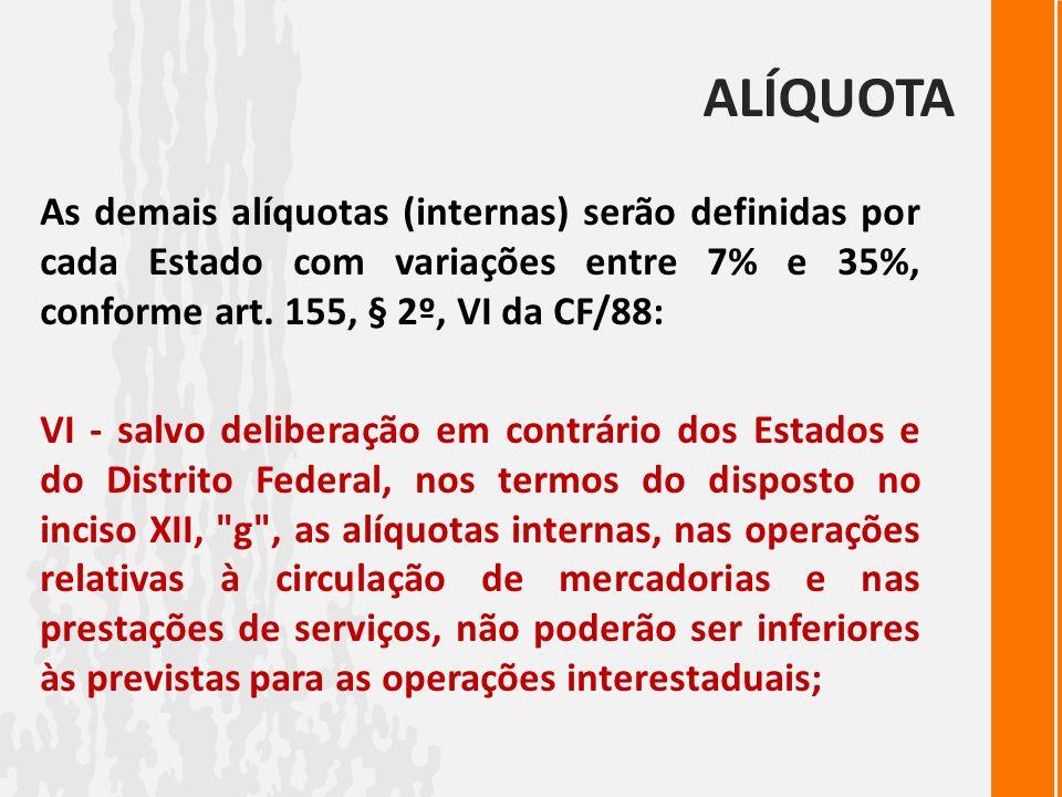 ALÍQUOTAAs demais alíquotas (internas) serão definidas por cada Estado com variações entre 7% e 35%, conforme art. 155, § 2º, VI da CF/88: