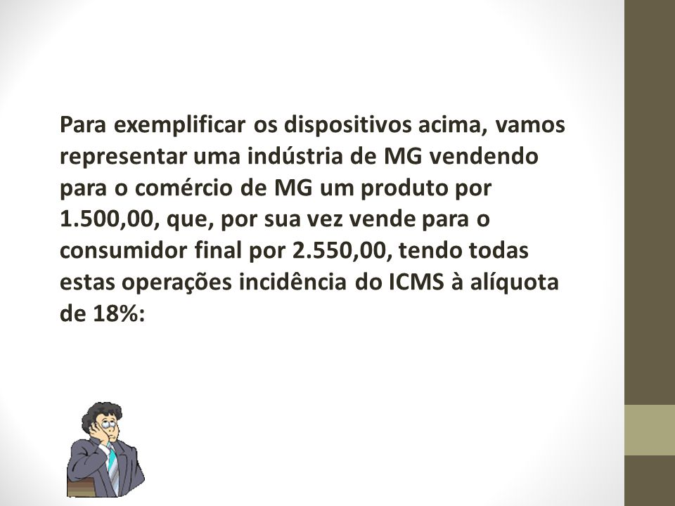 Para exemplificar os dispositivos acima, vamos representar uma indústria de MG vendendo para o comércio de MG um produto por 1.500,00, que, por sua vez vende para o consumidor final por 2.550,00, tendo todas estas operações incidência do ICMS à alíquota de 18%: