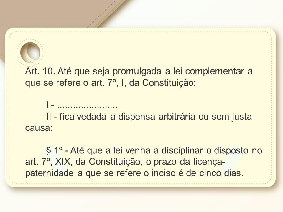 Art. 10. Até que seja promulgada a lei complementar a que se refere o art. 7º, I, da Constituição: