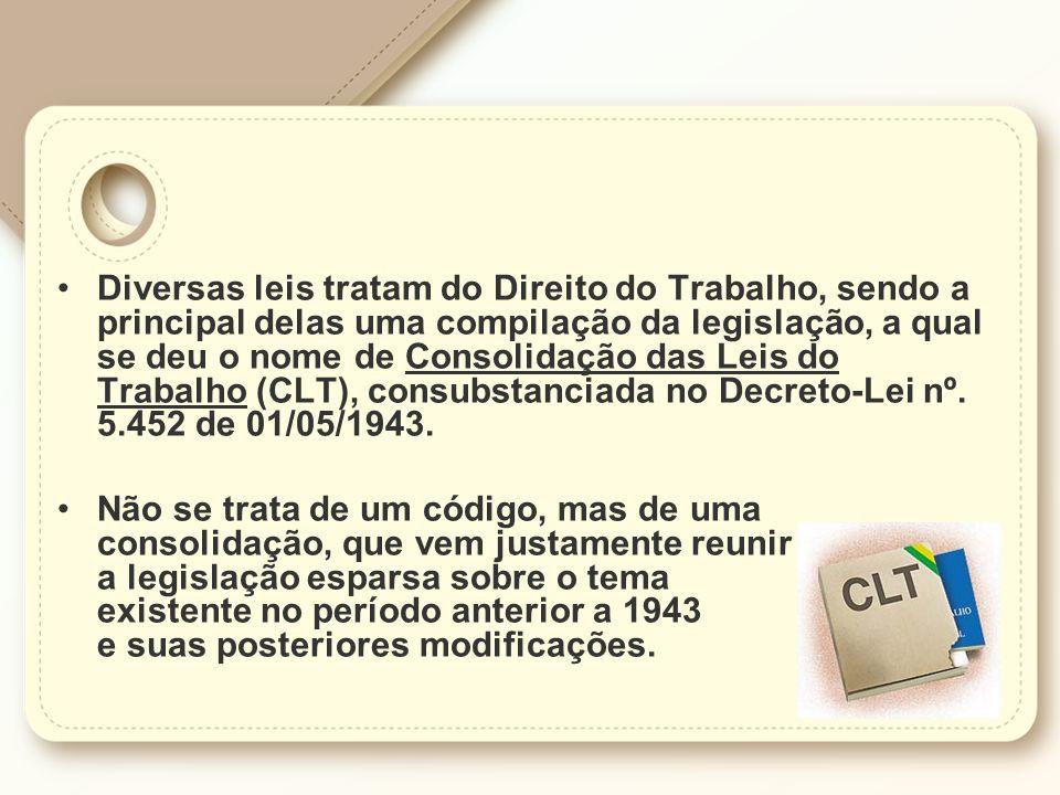 Diversas leis tratam do Direito do Trabalho, sendo a principal delas uma compilação da legislação, a qual se deu o nome de Consolidação das Leis do Trabalho (CLT), consubstanciada no Decreto-Lei nº. 5.452 de 01/05/1943.