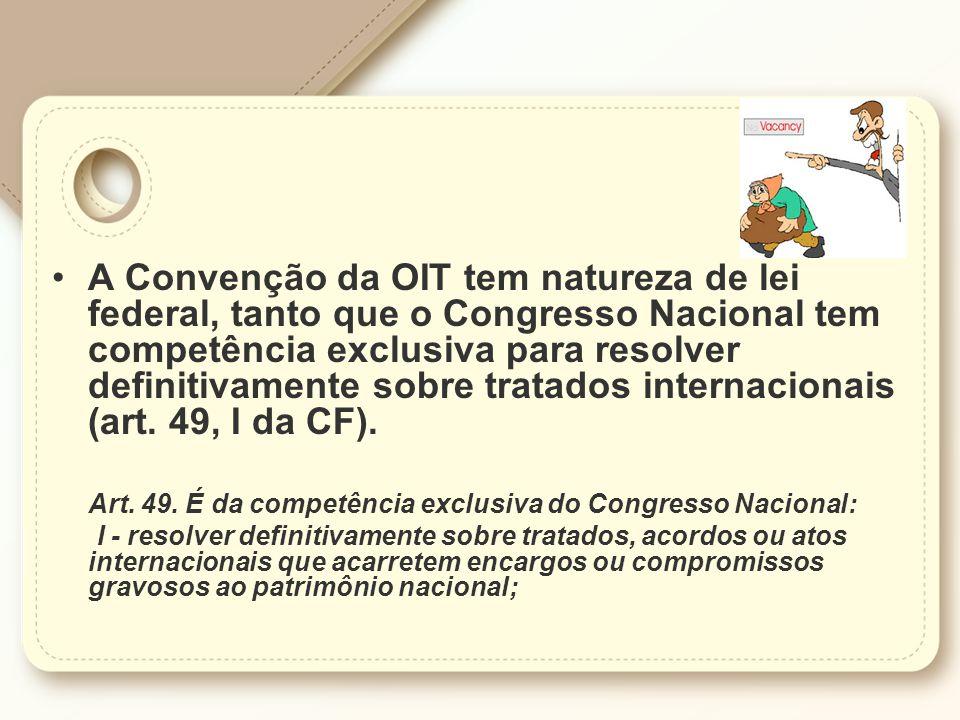 A Convenção da OIT tem natureza de lei federal, tanto que o Congresso Nacional tem competência exclusiva para resolver definitivamente sobre tratados internacionais (art. 49, I da CF).