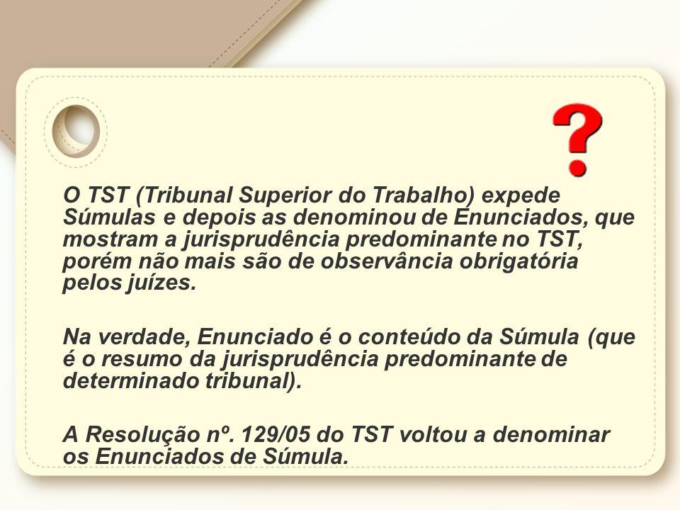 O TST (Tribunal Superior do Trabalho) expede Súmulas e depois as denominou de Enunciados, que mostram a jurisprudência predominante no TST, porém não mais são de observância obrigatória pelos juízes.