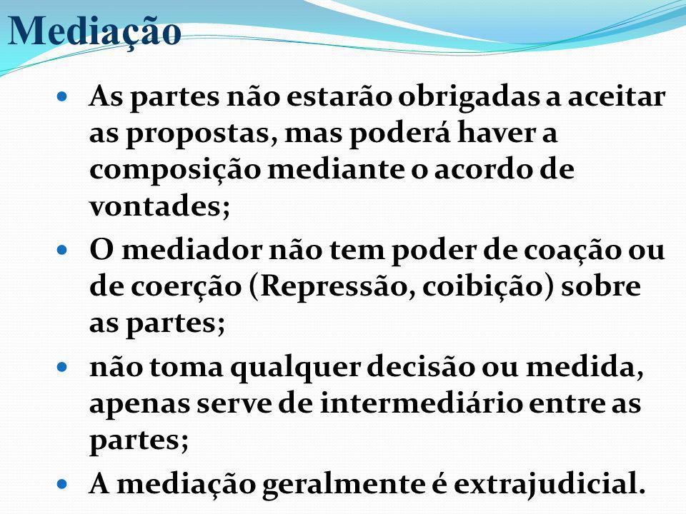Mediação As partes não estarão obrigadas a aceitar as propostas, mas poderá haver a composição mediante o acordo de vontades;