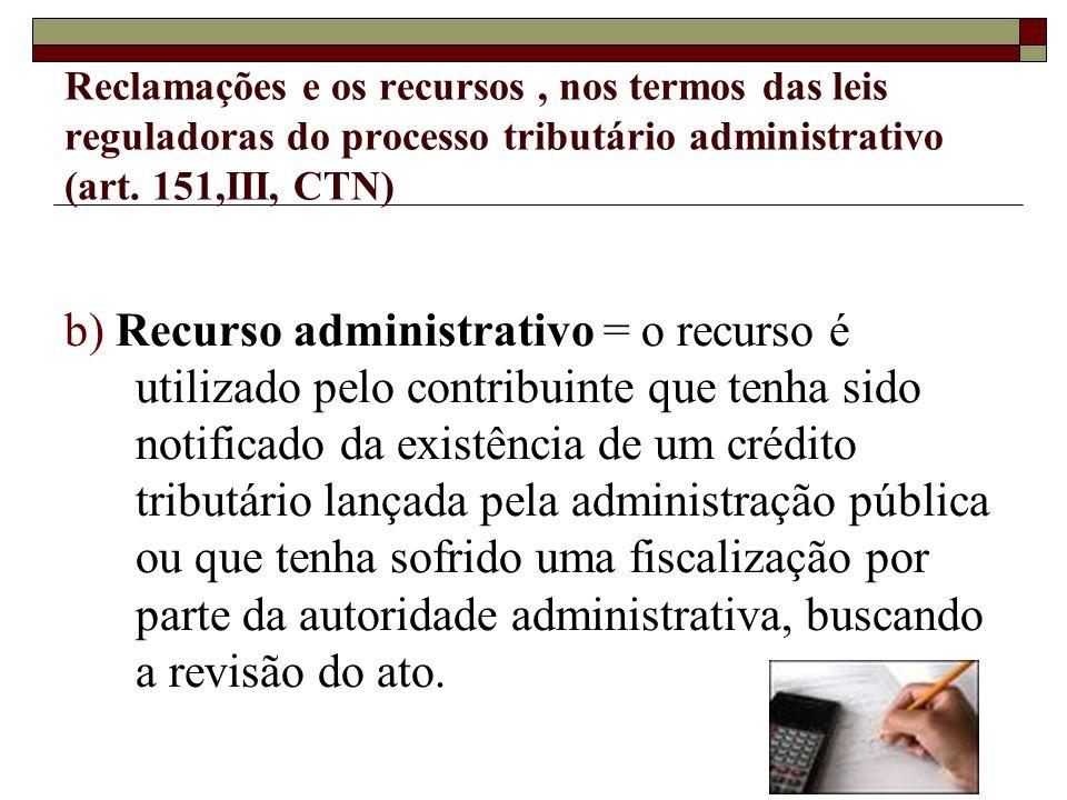 Reclamações e os recursos , nos termos das leis reguladoras do processo tributário administrativo (art. 151,III, CTN)