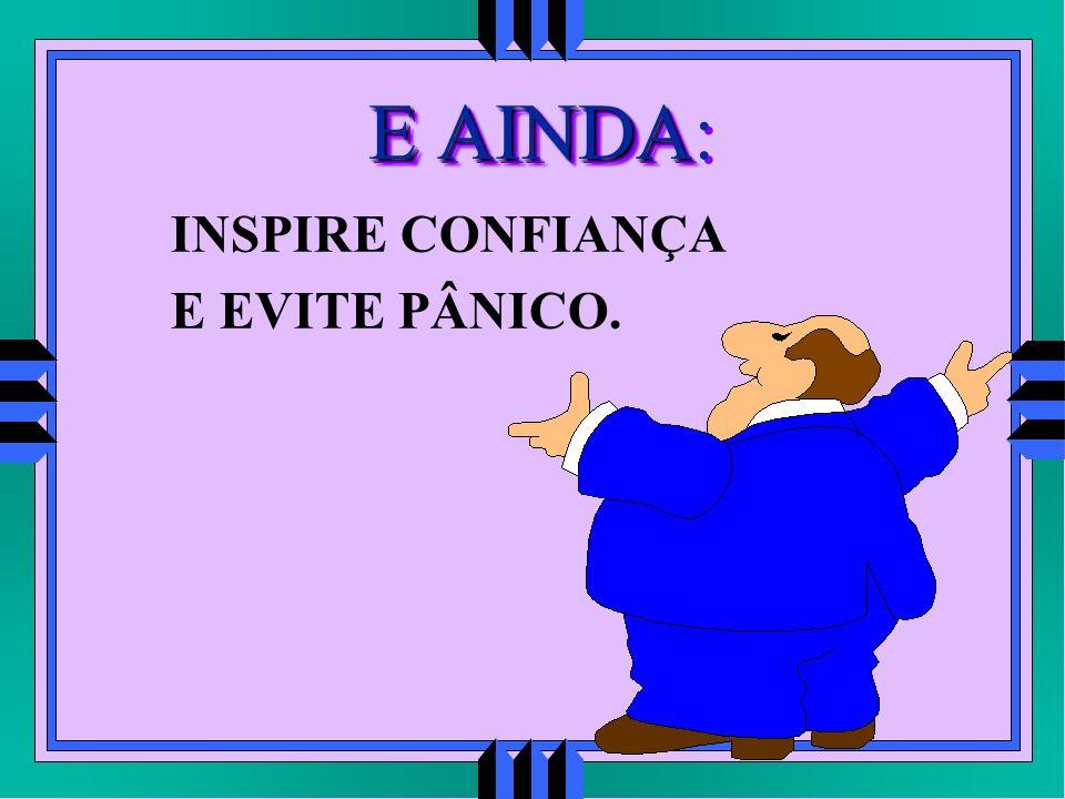 E AINDA: INSPIRE CONFIANÇA E EVITE PÂNICO.