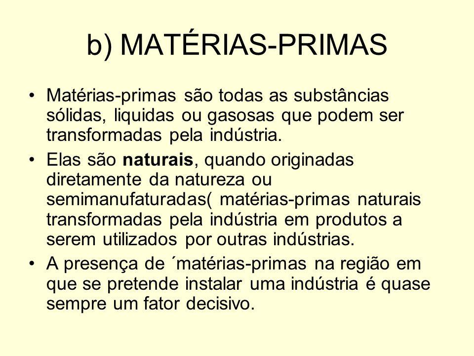b) MATÉRIAS-PRIMASMatérias-primas são todas as substâncias sólidas, liquidas ou gasosas que podem ser transformadas pela indústria.