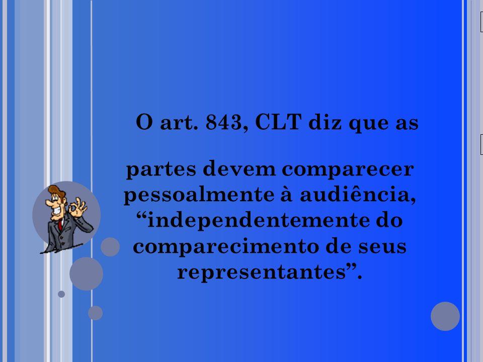 O art. 843, CLT diz que as partes devem comparecer pessoalmente à audiência, independentemente do comparecimento de seus representantes .