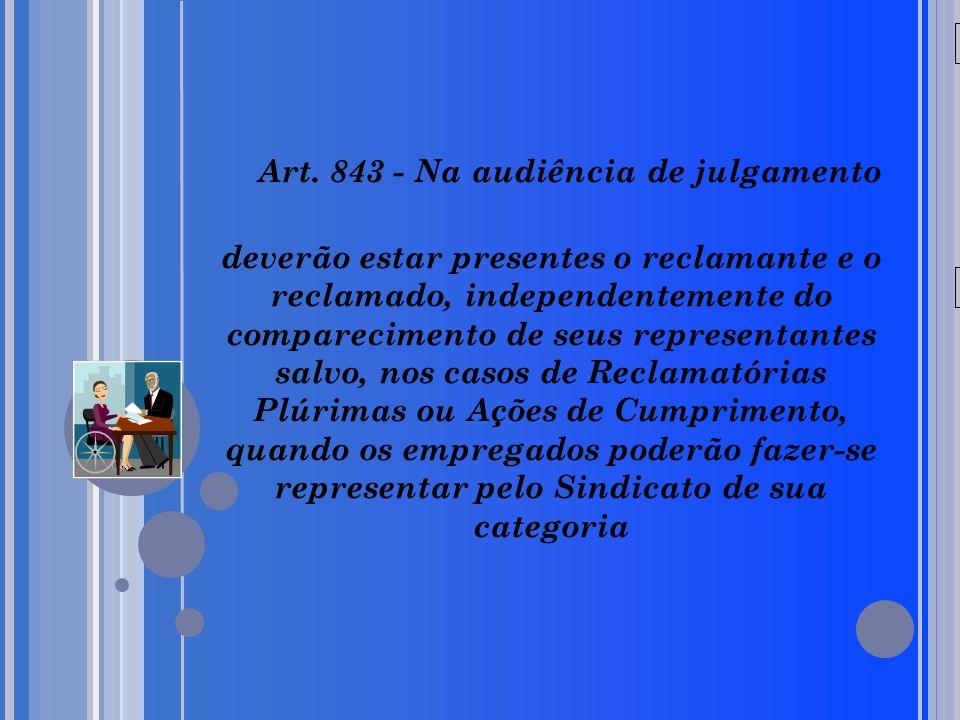 Art. 843 - Na audiência de julgamento deverão estar presentes o reclamante e o reclamado, independentemente do comparecimento de seus representantes salvo, nos casos de Reclamatórias Plúrimas ou Ações de Cumprimento, quando os empregados poderão fazer-se representar pelo Sindicato de sua categoria