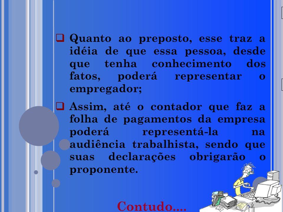 20/05/09 Quanto ao preposto, esse traz a idéia de que essa pessoa, desde que tenha conhecimento dos fatos, poderá representar o empregador;