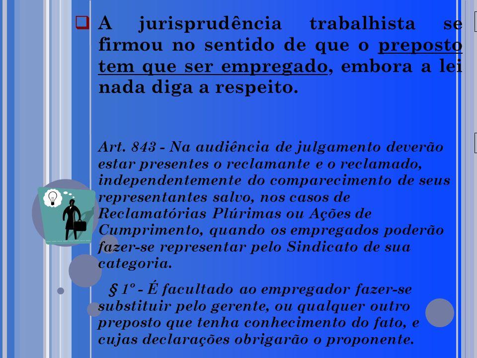 A jurisprudência trabalhista se firmou no sentido de que o preposto tem que ser empregado, embora a lei nada diga a respeito.