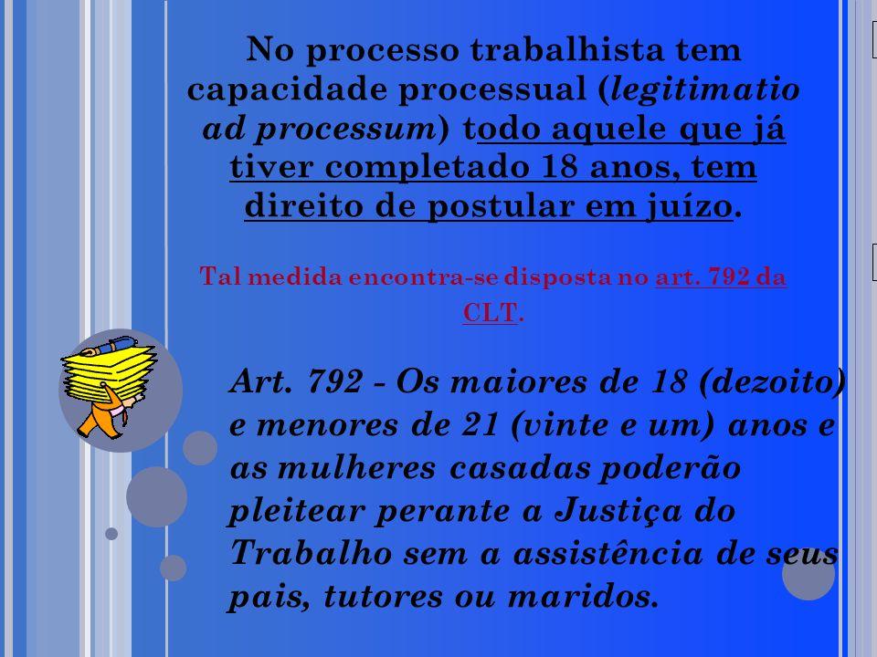 No processo trabalhista tem capacidade processual (legitimatio ad processum) todo aquele que já tiver completado 18 anos, tem direito de postular em juízo. Tal medida encontra-se disposta no art. 792 da CLT.