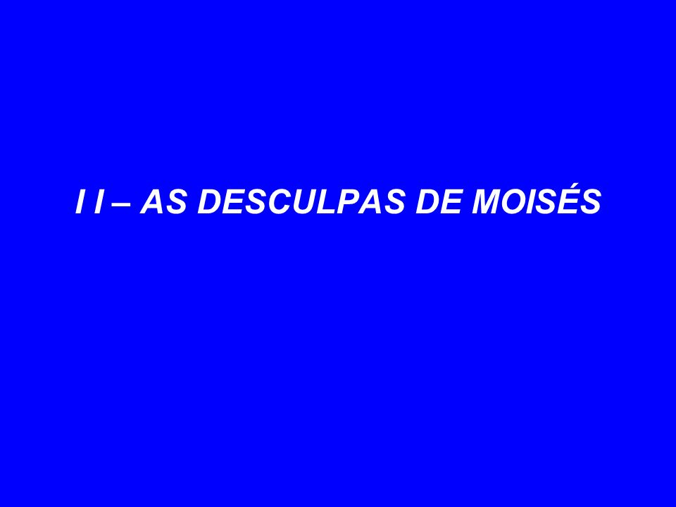 I I – AS DESCULPAS DE MOISÉS