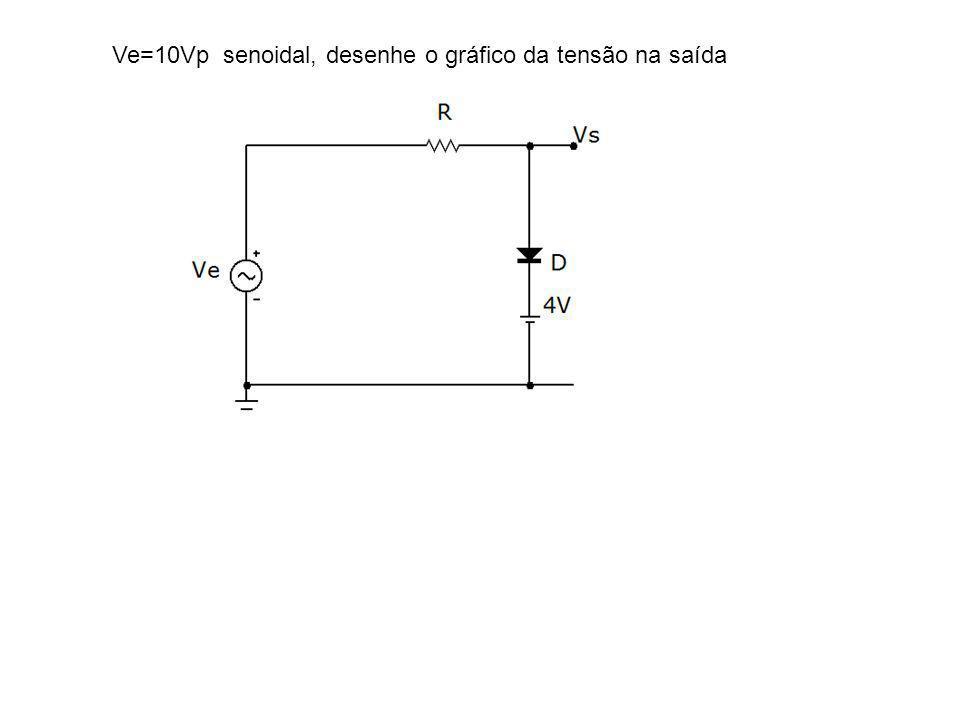 Ve=10Vp senoidal, desenhe o gráfico da tensão na saída