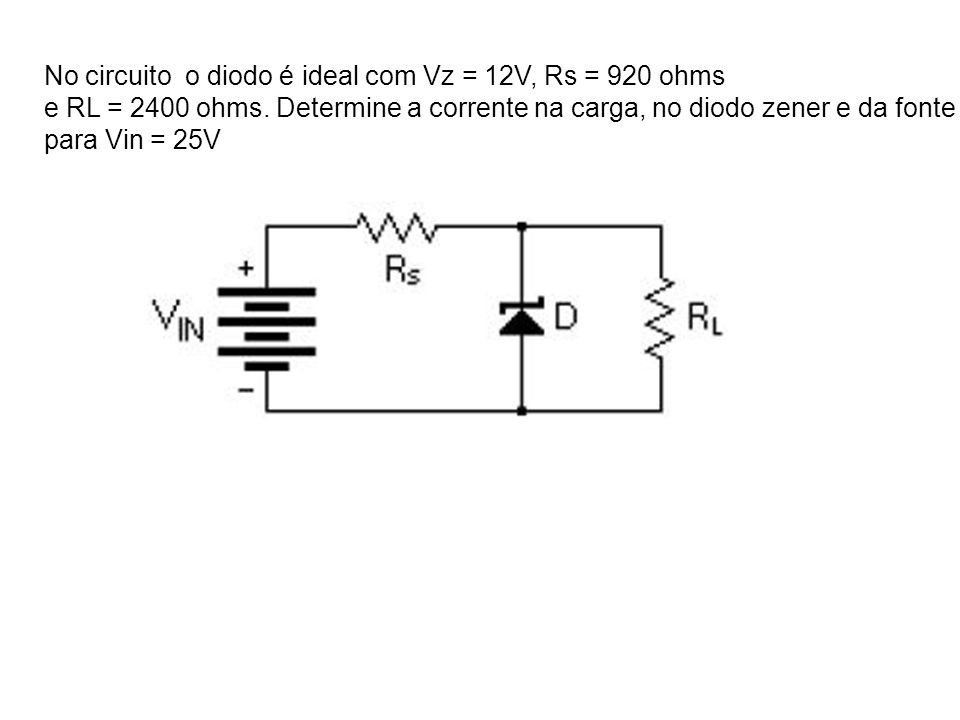 No circuito o diodo é ideal com Vz = 12V, Rs = 920 ohms
