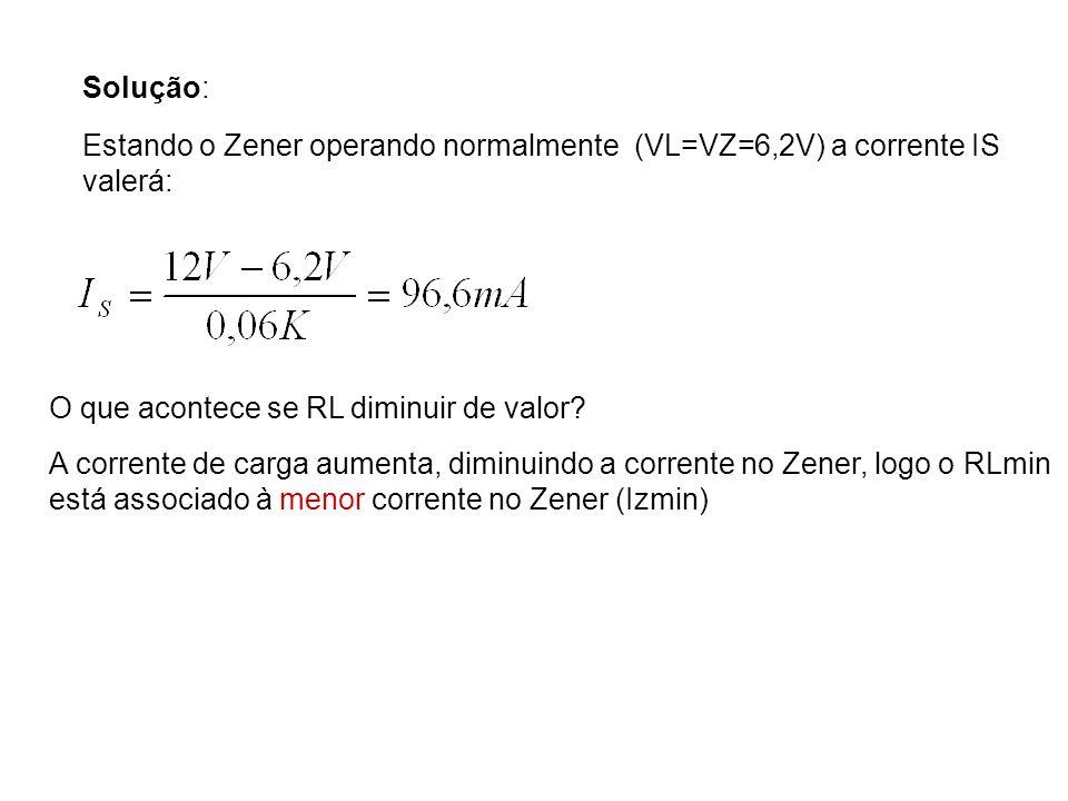 Solução: Estando o Zener operando normalmente (VL=VZ=6,2V) a corrente IS. valerá: O que acontece se RL diminuir de valor