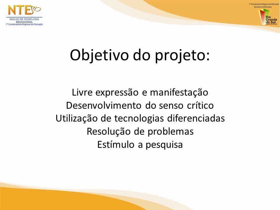 Objetivo do projeto: Livre expressão e manifestação Desenvolvimento do senso crítico Utilização de tecnologias diferenciadas Resolução de problemas Estímulo a pesquisa