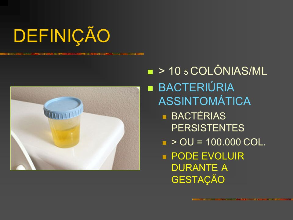 DEFINIÇÃO > 10 5 COLÔNIAS/ML BACTERIÚRIA ASSINTOMÁTICA