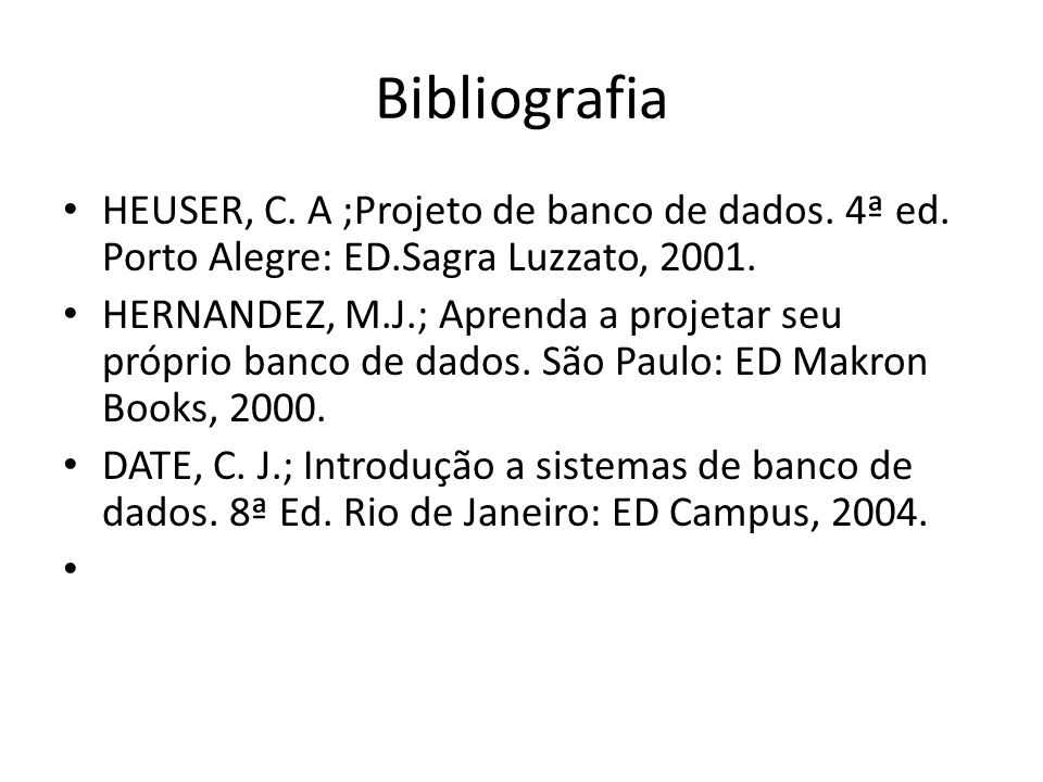 BibliografiaHEUSER, C. A ;Projeto de banco de dados. 4ª ed. Porto Alegre: ED.Sagra Luzzato, 2001.