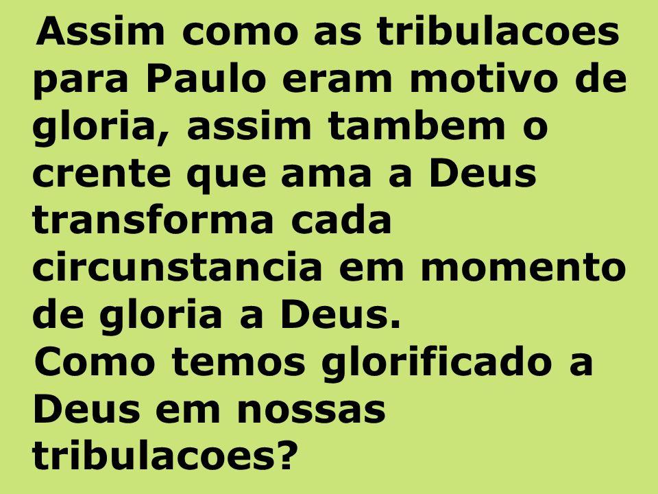 Assim como as tribulacoes para Paulo eram motivo de gloria, assim tambem o crente que ama a Deus transforma cada circunstancia em momento de gloria a Deus.