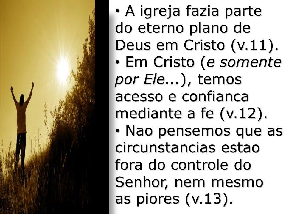 A igreja fazia parte do eterno plano de Deus em Cristo (v.11).