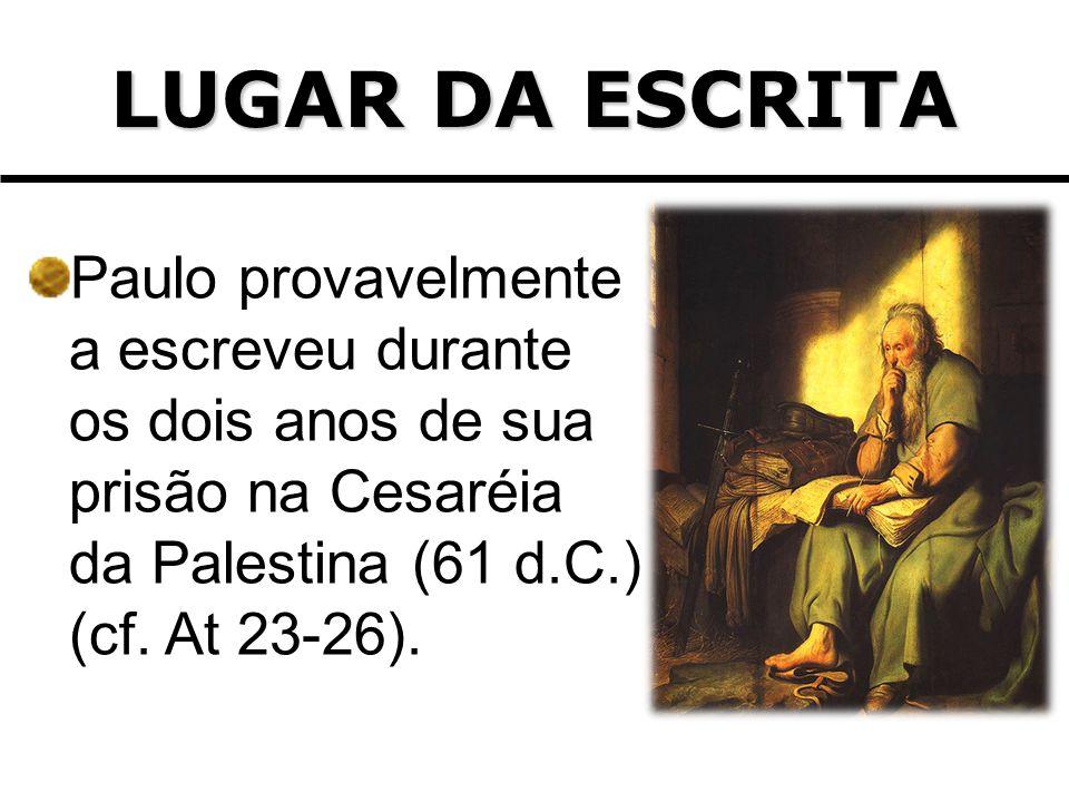 LUGAR DA ESCRITA Paulo provavelmente a escreveu durante os dois anos de sua prisão na Cesaréia da Palestina (61 d.C.) (cf.