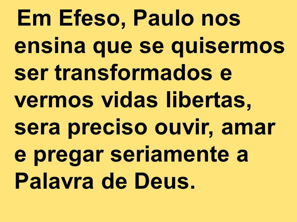 Em Efeso, Paulo nos ensina que se quisermos ser transformados e vermos vidas libertas, sera preciso ouvir, amar e pregar seriamente a Palavra de Deus.