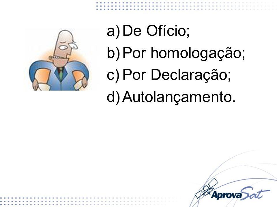 De Ofício; Por homologação; Por Declaração; Autolançamento.