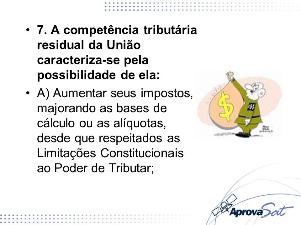 7. A competência tributária residual da União caracteriza-se pela possibilidade de ela: