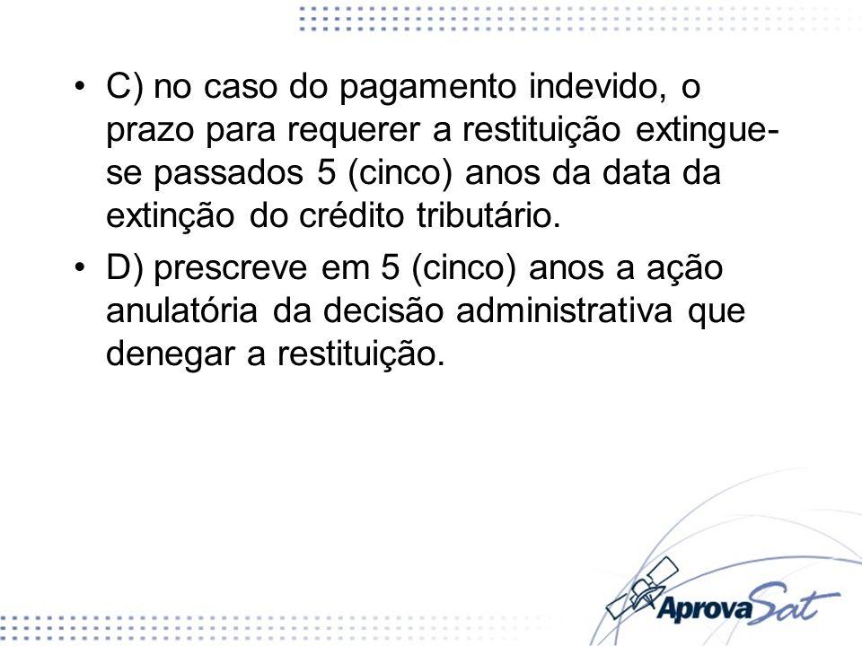 C) no caso do pagamento indevido, o prazo para requerer a restituição extingue-se passados 5 (cinco) anos da data da extinção do crédito tributário.