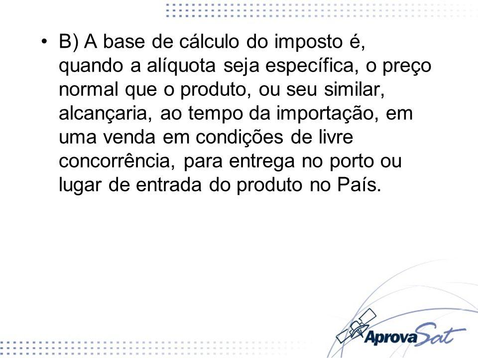 B) A base de cálculo do imposto é, quando a alíquota seja específica, o preço normal que o produto, ou seu similar, alcançaria, ao tempo da importação, em uma venda em condições de livre concorrência, para entrega no porto ou lugar de entrada do produto no País.