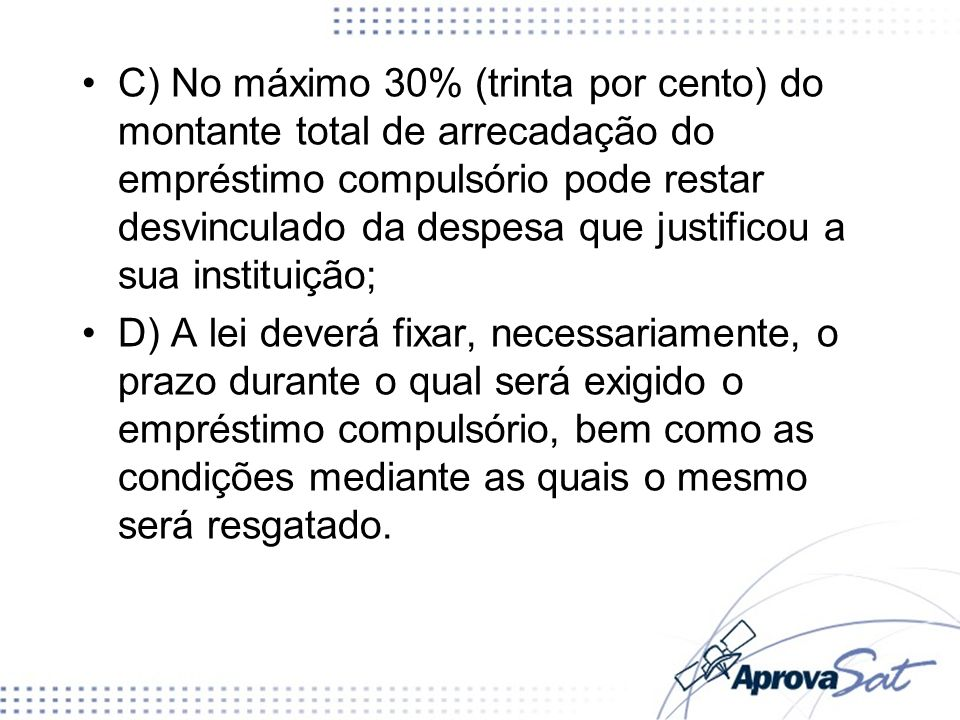 C) No máximo 30% (trinta por cento) do montante total de arrecadação do empréstimo compulsório pode restar desvinculado da despesa que justificou a sua instituição;