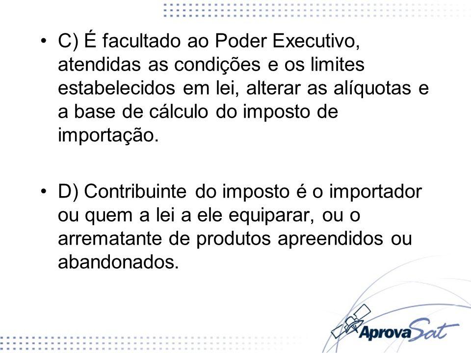 C) É facultado ao Poder Executivo, atendidas as condições e os limites estabelecidos em lei, alterar as alíquotas e a base de cálculo do imposto de importação.