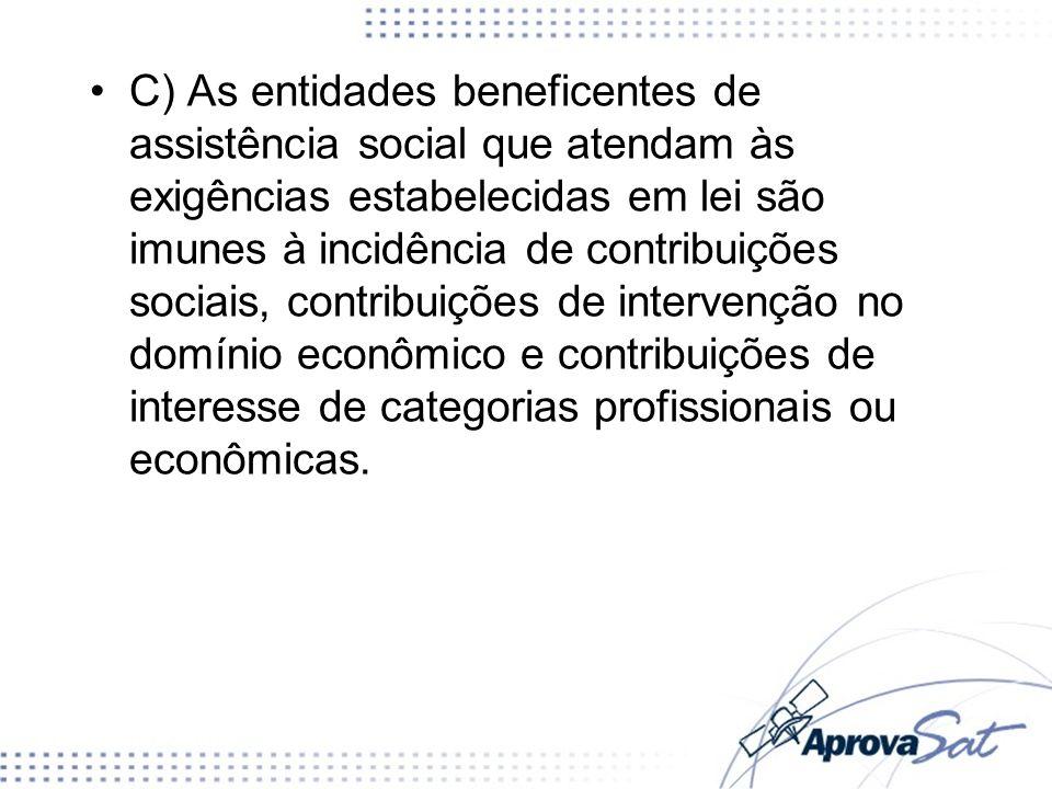 C) As entidades beneficentes de assistência social que atendam às exigências estabelecidas em lei são imunes à incidência de contribuições sociais, contribuições de intervenção no domínio econômico e contribuições de interesse de categorias profissionais ou econômicas.
