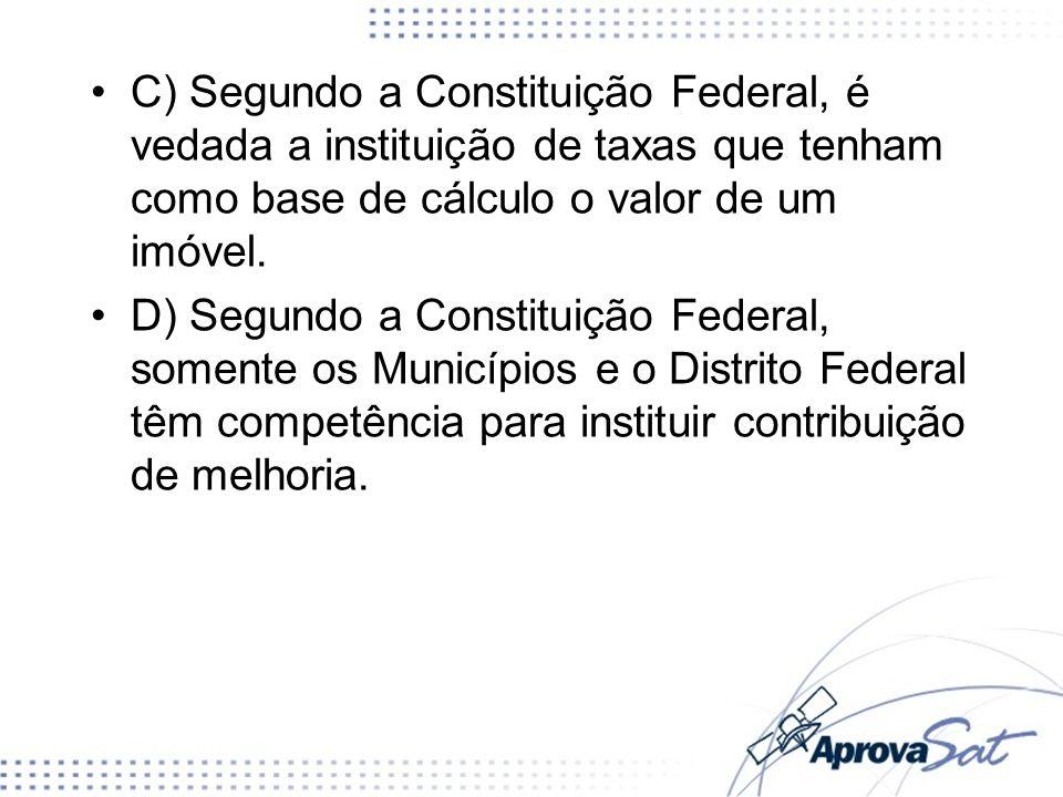 C) Segundo a Constituição Federal, é vedada a instituição de taxas que tenham como base de cálculo o valor de um imóvel.