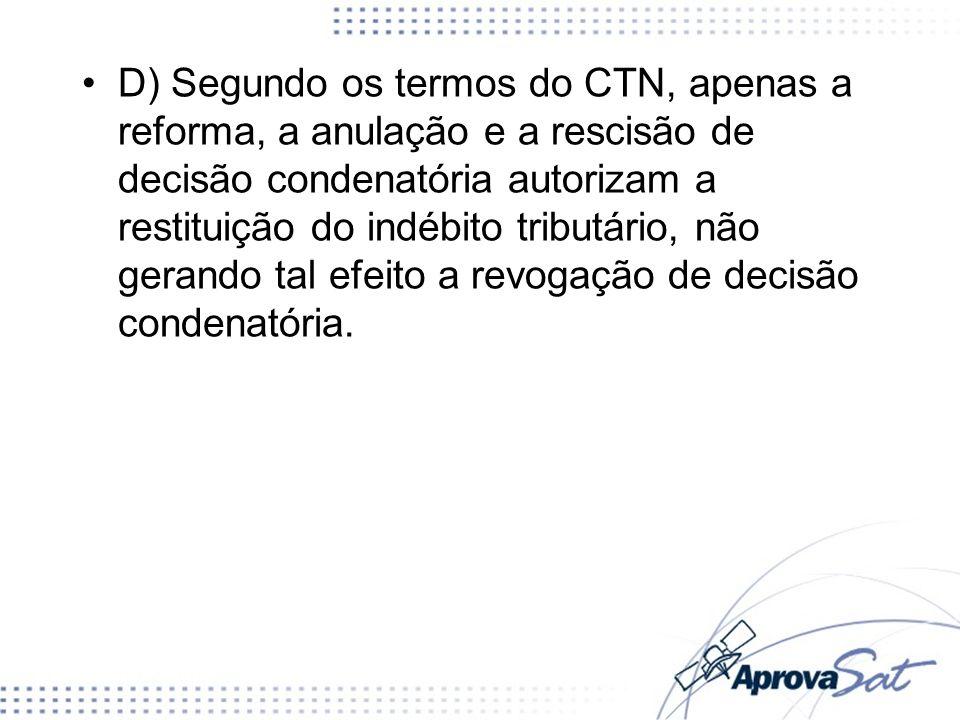 D) Segundo os termos do CTN, apenas a reforma, a anulação e a rescisão de decisão condenatória autorizam a restituição do indébito tributário, não gerando tal efeito a revogação de decisão condenatória.