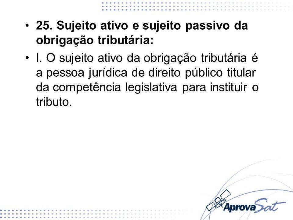 25. Sujeito ativo e sujeito passivo da obrigação tributária: