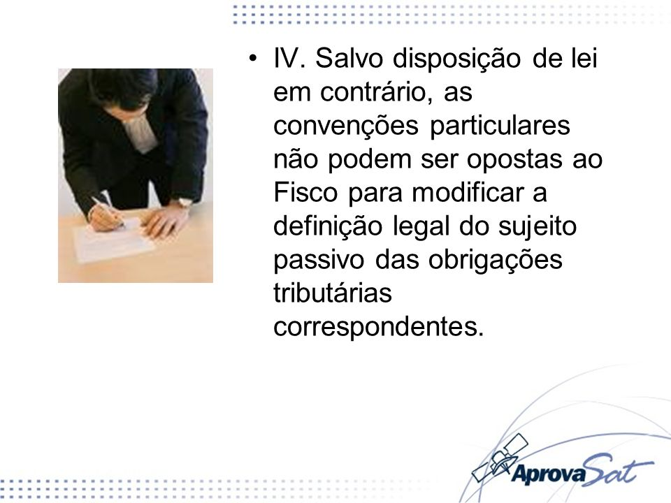 IV. Salvo disposição de lei em contrário, as convenções particulares não podem ser opostas ao Fisco para modificar a definição legal do sujeito passivo das obrigações tributárias correspondentes.