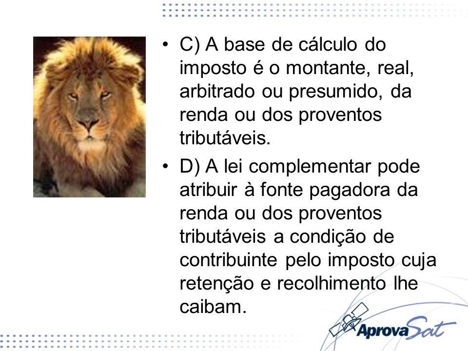 C) A base de cálculo do imposto é o montante, real, arbitrado ou presumido, da renda ou dos proventos tributáveis.